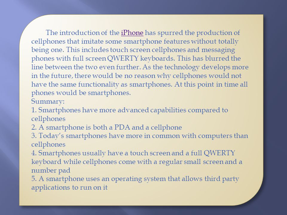 The introduction of the iPhone has spurred the production of cellphones that imitate some smartphone features without totally being one. This includes
