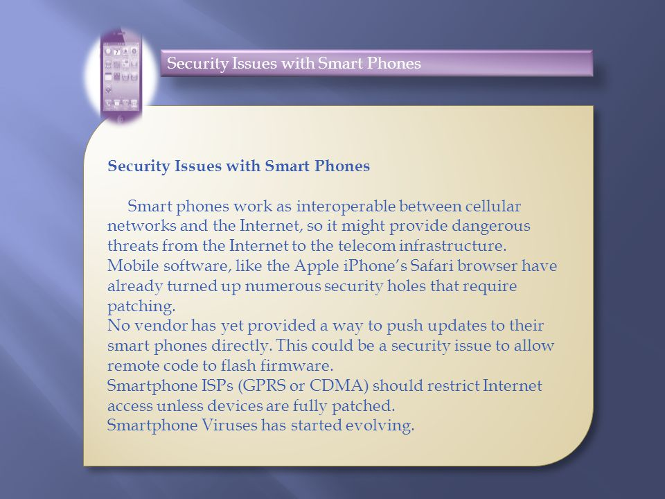 Security Issues with Smart Phones Smart phones work as interoperable between cellular networks and the Internet, so it might provide dangerous threats