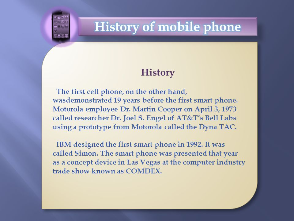 History The first cell phone, on the other hand, wasdemonstrated 19 years before the first smart phone. Motorola employee Dr. Martin Cooper on April 3