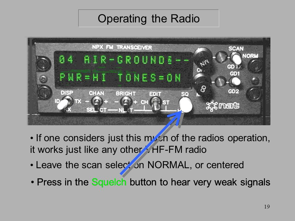If one considers just this much of the radios operation, it works just like any other VHF-FM radio Operating the Radio Leave the scan select on NORMAL