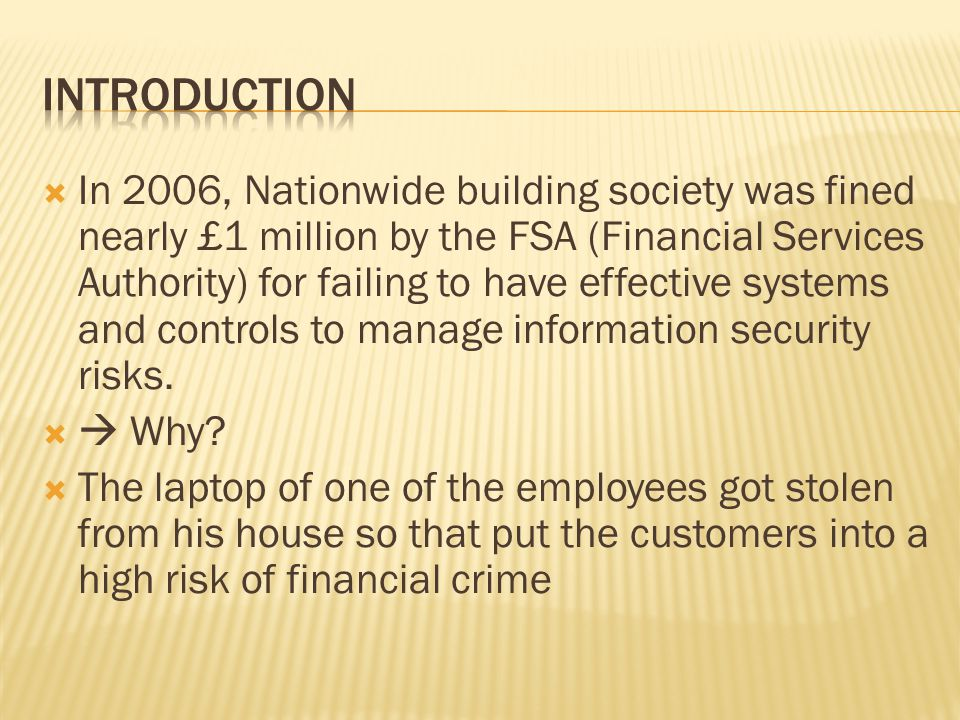 In 2006, Nationwide building society was fined nearly £1 million by the FSA (Financial Services Authority) for failing to have effective systems and controls to manage information security risks.