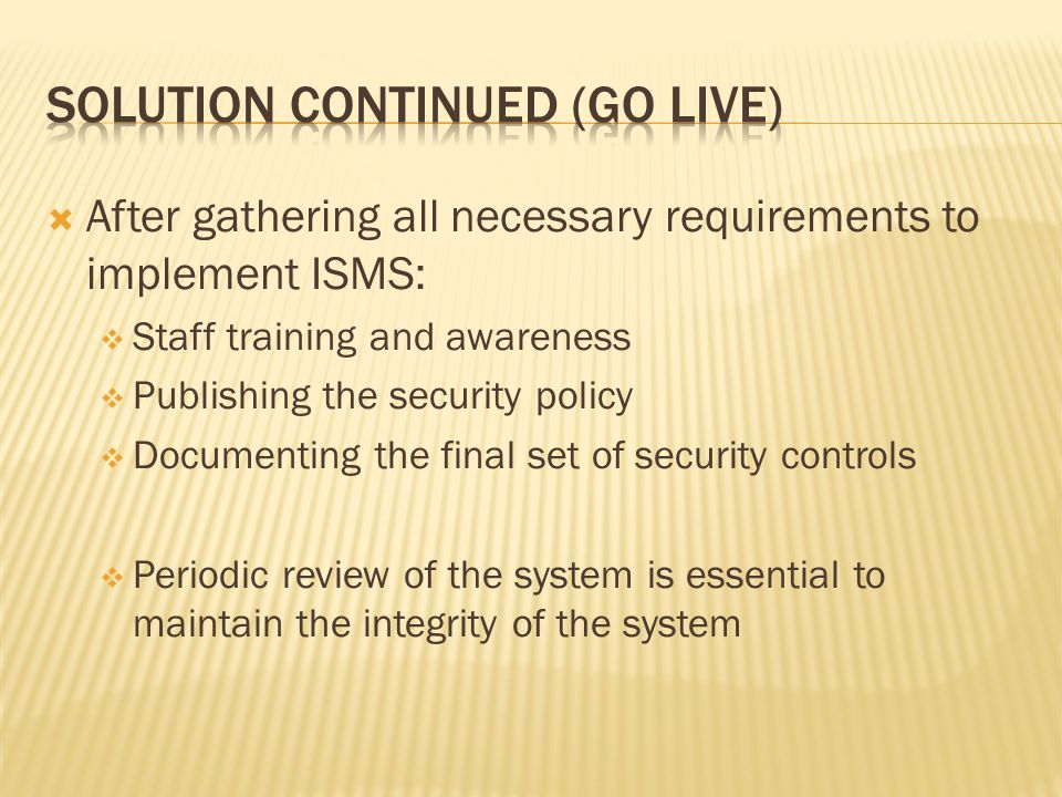 After gathering all necessary requirements to implement ISMS: Staff training and awareness Publishing the security policy Documenting the final set of security controls Periodic review of the system is essential to maintain the integrity of the system