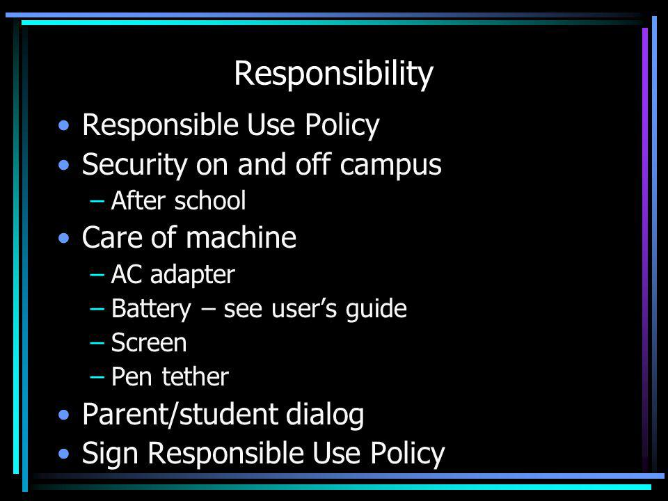 Responsibility Responsible Use Policy Security on and off campus –After school Care of machine –AC adapter –Battery – see users guide –Screen –Pen tether Parent/student dialog Sign Responsible Use Policy