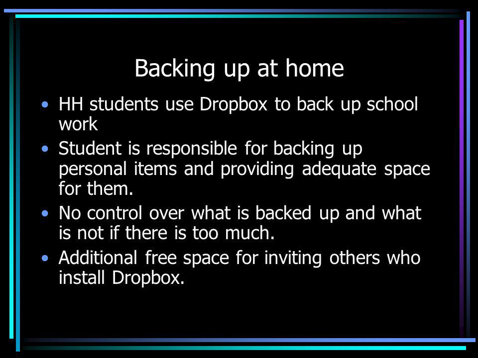 Backing up at home HH students use Dropbox to back up school work Student is responsible for backing up personal items and providing adequate space for them.