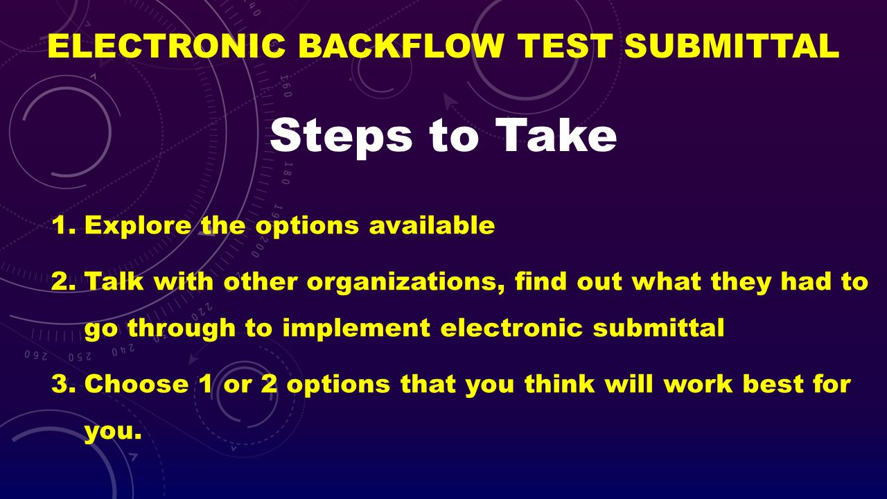 ELECTRONIC BACKFLOW TEST SUBMITTAL 1.Explore the options available 2.Talk with other organizations, find out what they had to go through to implement