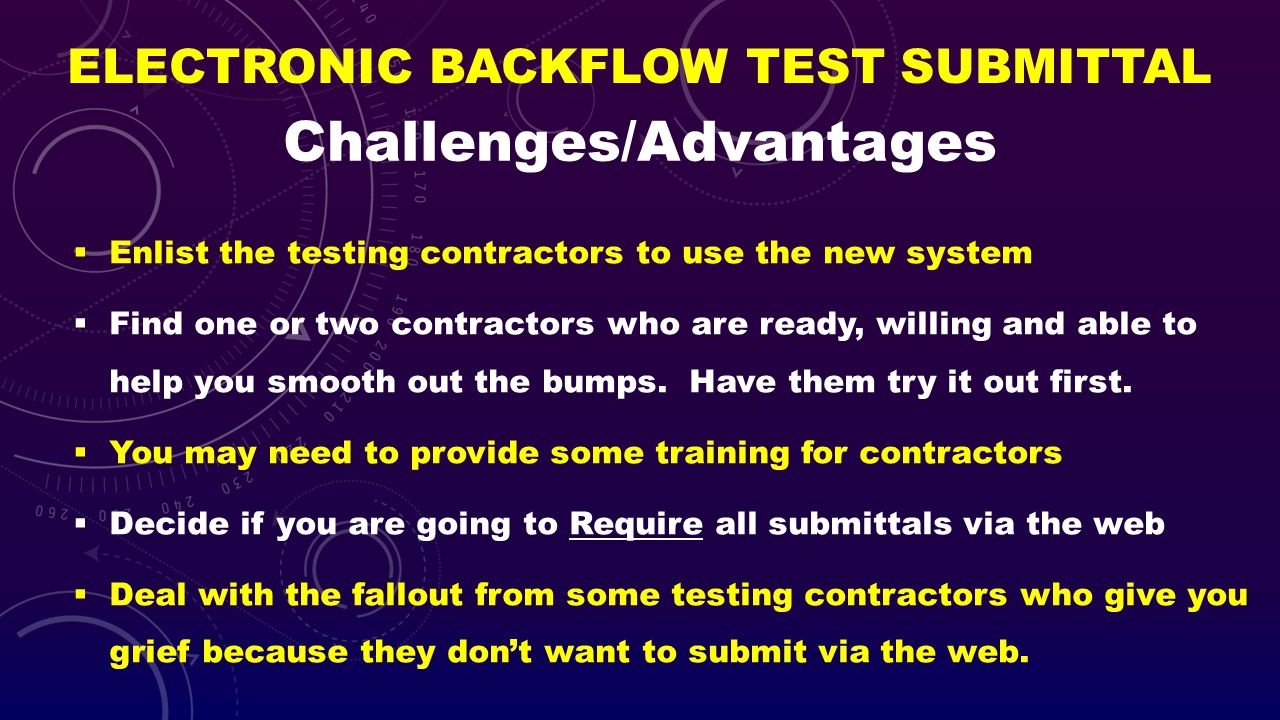 ELECTRONIC BACKFLOW TEST SUBMITTAL Enlist the testing contractors to use the new system Find one or two contractors who are ready, willing and able to
