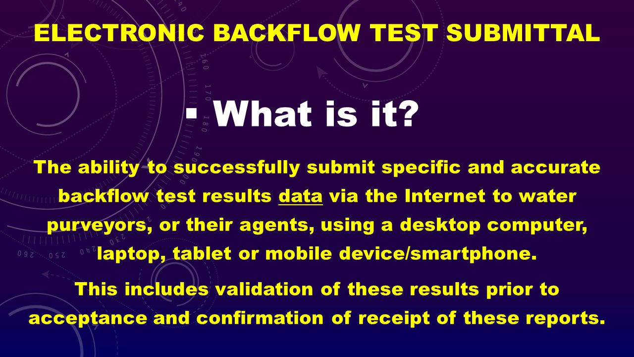 ELECTRONIC BACKFLOW TEST SUBMITTAL What is it? The ability to successfully submit specific and accurate backflow test results data via the Internet to