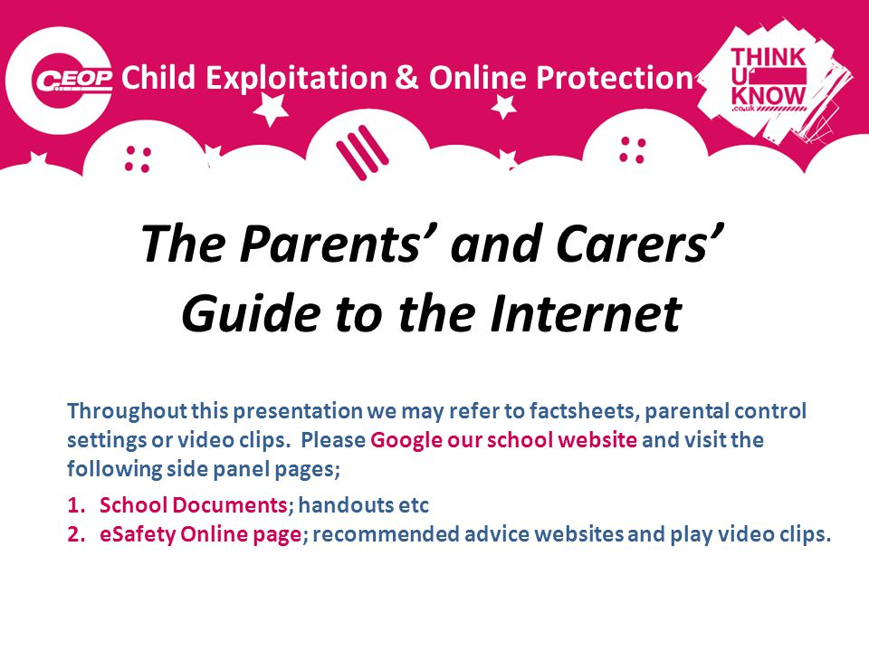 The Parents and Carers Guide to the Internet Throughout this presentation we may refer to factsheets, parental control settings or video clips. Please