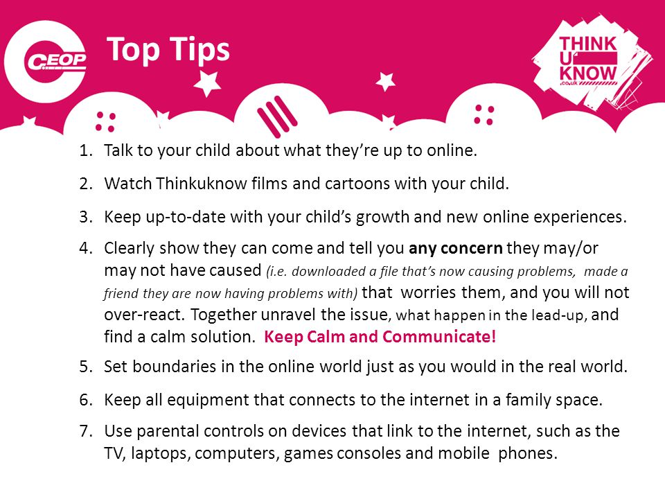 Top Tips 1.Talk to your child about what theyre up to online. 2.Watch Thinkuknow films and cartoons with your child. 3.Keep up-to-date with your child
