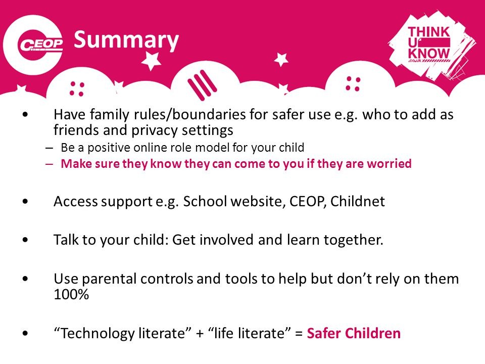 Summary Have family rules/boundaries for safer use e.g. who to add as friends and privacy settings – Be a positive online role model for your child –