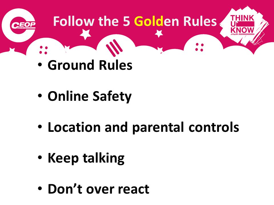 Follow the 5 Golden Rules Ground Rules Online Safety Location and parental controls Keep talking Dont over react