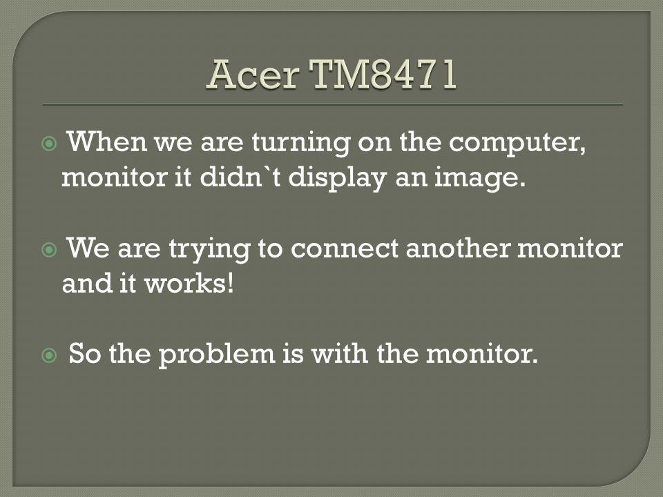 When we are turning on the computer, monitor it didn`t display an image.