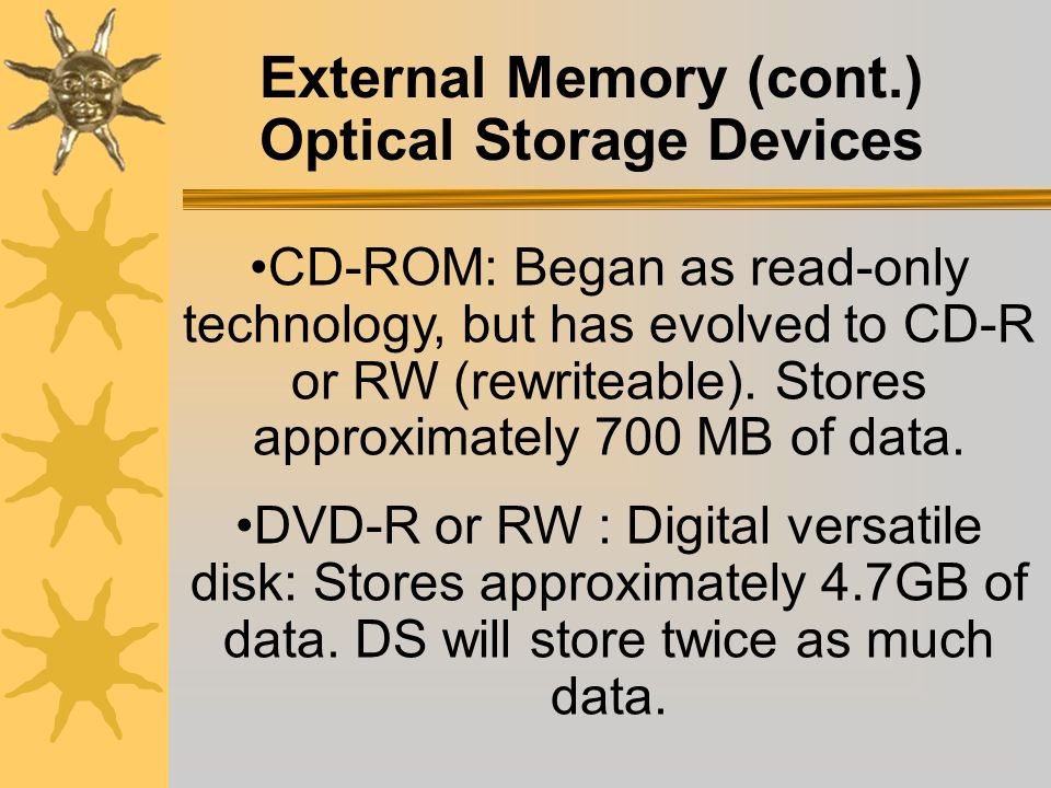 External Memory (cont.) Optical Storage Devices Videodisk: the first optical device-1978. CD-audio: digital format-1983. Photo-CD