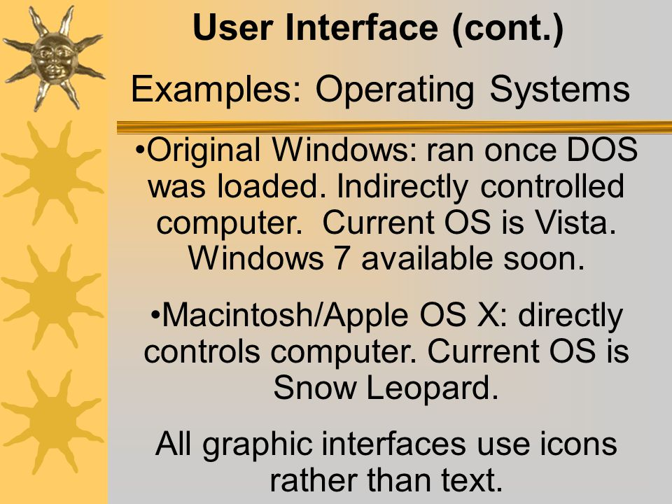 User Interface (cont.) MS-DOS (Microsoft-Disk Operating System): text- based interface. Examples: Operating Systems Apple introduced the first graphic