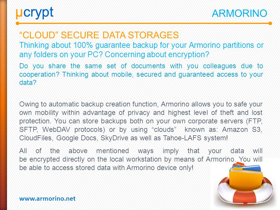 µcrypt www.armorino.net µcrypt CLOUD SECURE DATA STORAGES Thinking about 100% guarantee backup for your Armorino partitions or any folders on your PC.