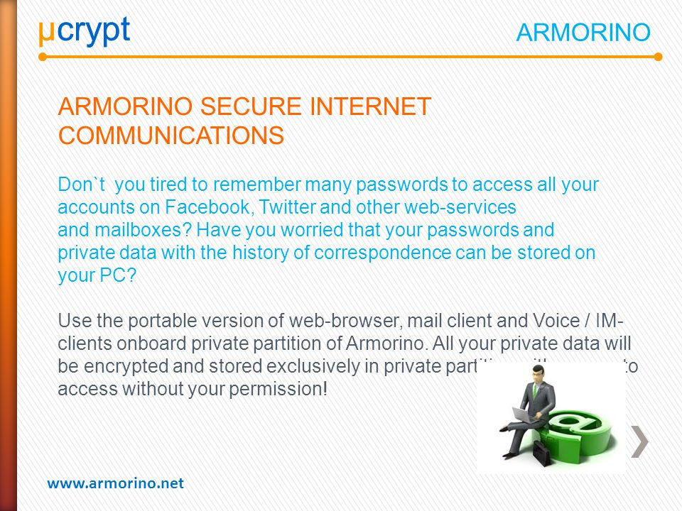 µcrypt www.armorino.net µcrypt ARMORINO SECURE INTERNET COMMUNICATIONS Don`t you tired to remember many passwords to access all your accounts on Facebook, Twitter and other web-services and mailboxes.