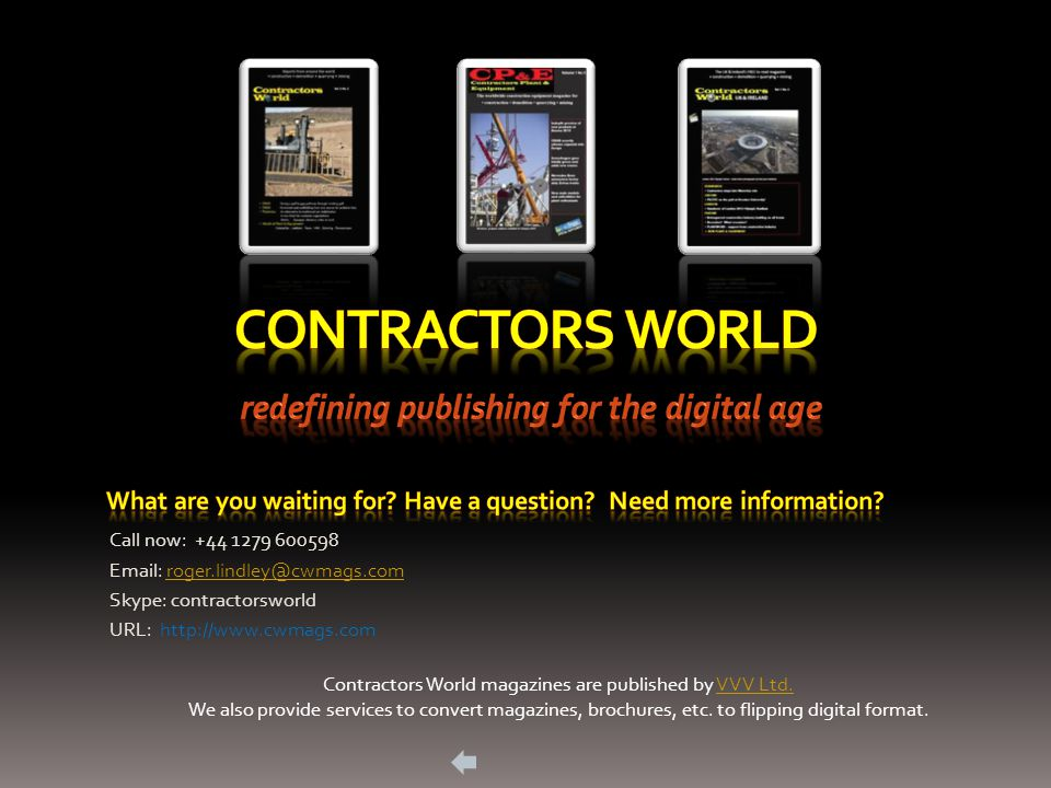 Call now: +44 1279 600598 Email: roger.lindley@cwmags.comroger.lindley@cwmags.com Skype: contractorsworld URL: http://www.cwmags.com Contractors World magazines are published by VVV Ltd.