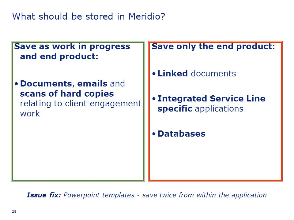 28 What should be stored in Meridio? Save as work in progress and end product: Documents, emails and scans of hard copies relating to client engagemen