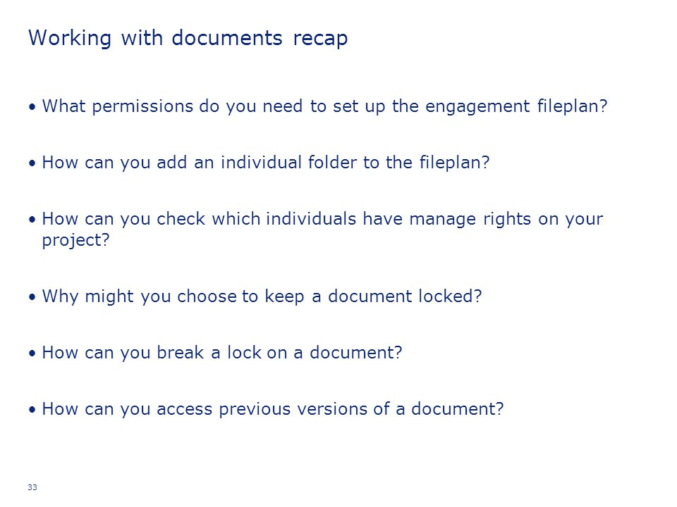 33 Working with documents recap What permissions do you need to set up the engagement fileplan? How can you add an individual folder to the fileplan?