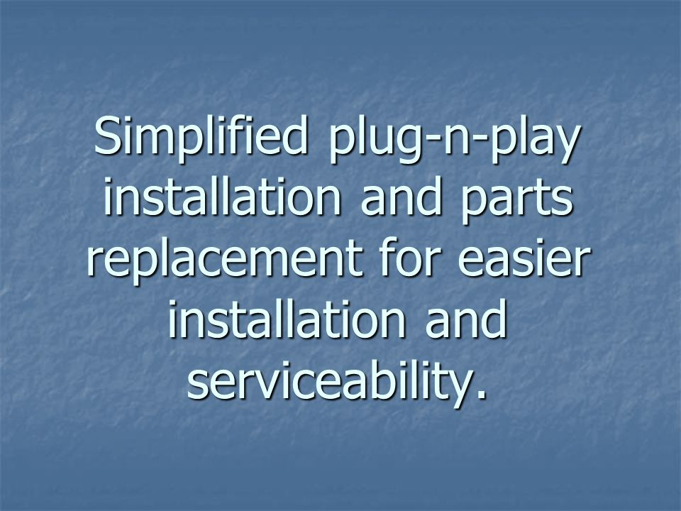 Simplified plug-n-play installation and parts replacement for easier installation and serviceability.