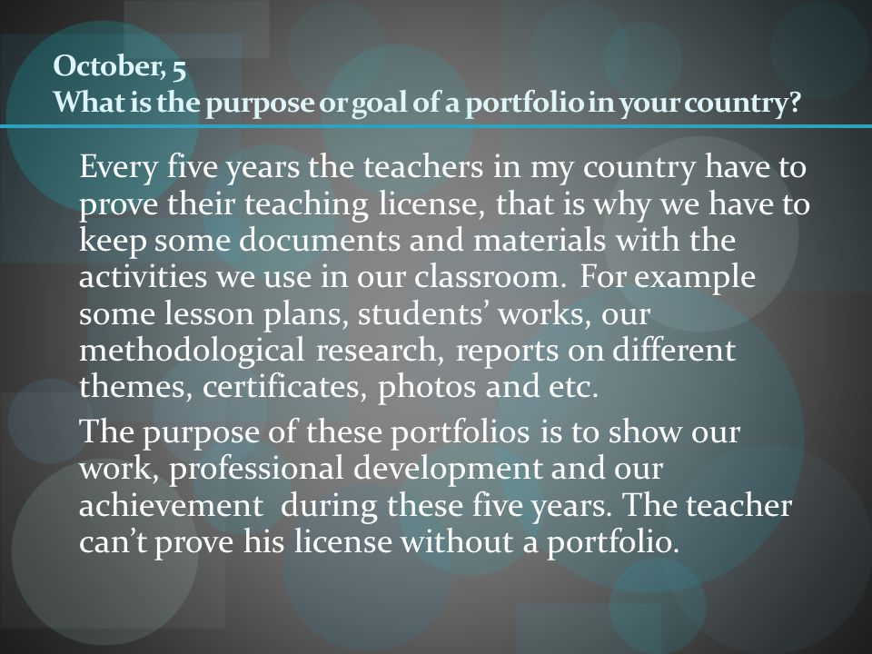 October, 5 What is the purpose or goal of a portfolio in your country? Every five years the teachers in my country have to prove their teaching licens