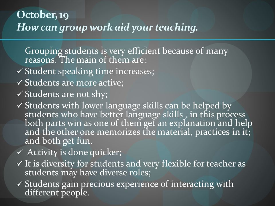October, 19 How can group work aid your teaching. Grouping students is very efficient because of many reasons. The main of them are: Student speaking