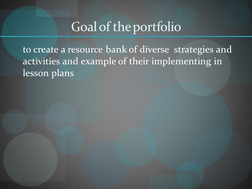 Goal of the portfolio to create a resource bank of diverse strategies and activities and example of their implementing in lesson plans