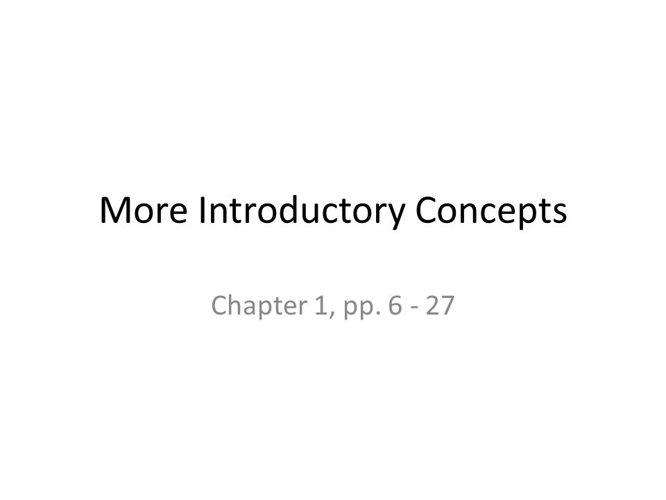 More Introductory Concepts Chapter 1, pp. 6 - 27