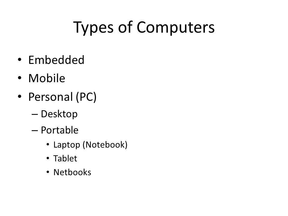 Types of Computers Embedded Mobile Personal (PC) – Desktop – Portable Laptop (Notebook) Tablet Netbooks