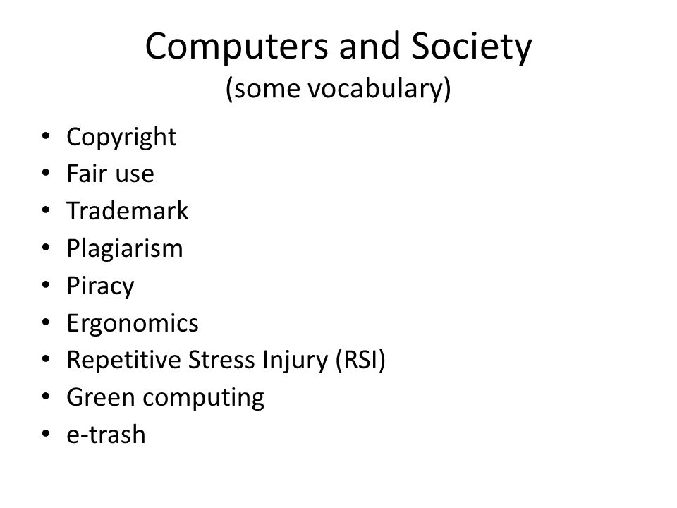 Computers and Society (some vocabulary) Copyright Fair use Trademark Plagiarism Piracy Ergonomics Repetitive Stress Injury (RSI) Green computing e-trash