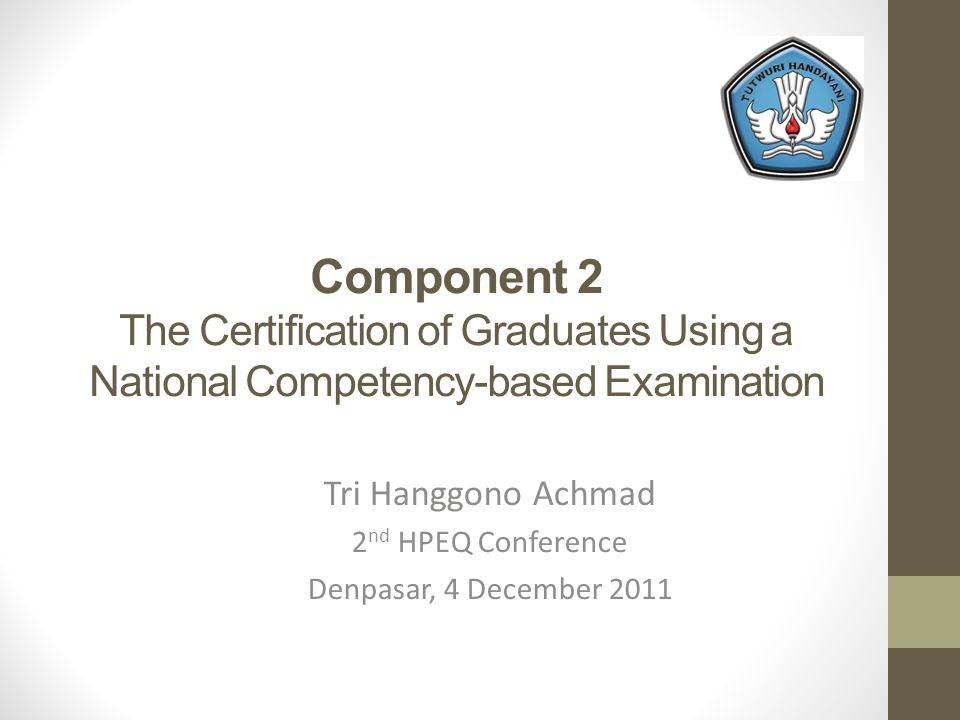 Component 2 The Certification of Graduates Using a National Competency-based Examination Tri Hanggono Achmad 2 nd HPEQ Conference Denpasar, 4 December 2011