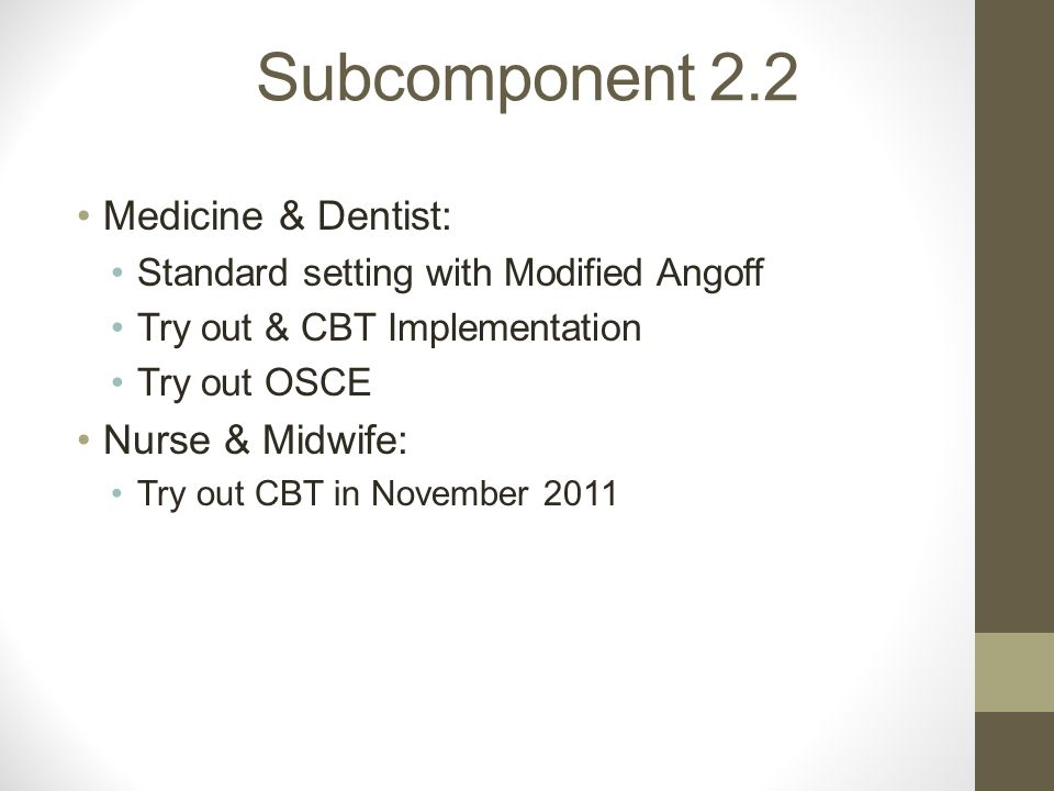 Subcomponent 2.2 Medicine & Dentist: Standard setting with Modified Angoff Try out & CBT Implementation Try out OSCE Nurse & Midwife: Try out CBT in November 2011
