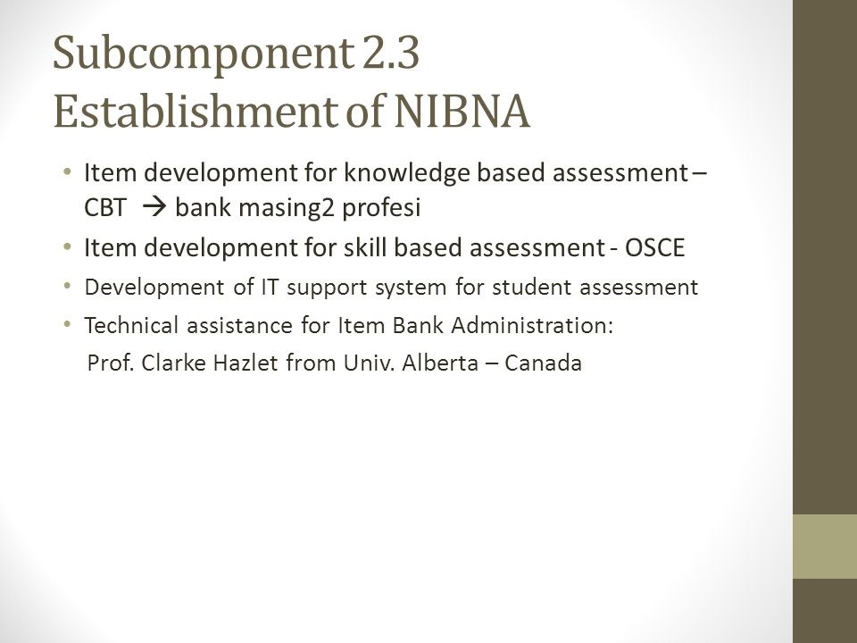 Subcomponent 2.3 Establishment of NIBNA Item development for knowledge based assessment – CBT bank masing2 profesi Item development for skill based assessment - OSCE Development of IT support system for student assessment Technical assistance for Item Bank Administration: Prof.