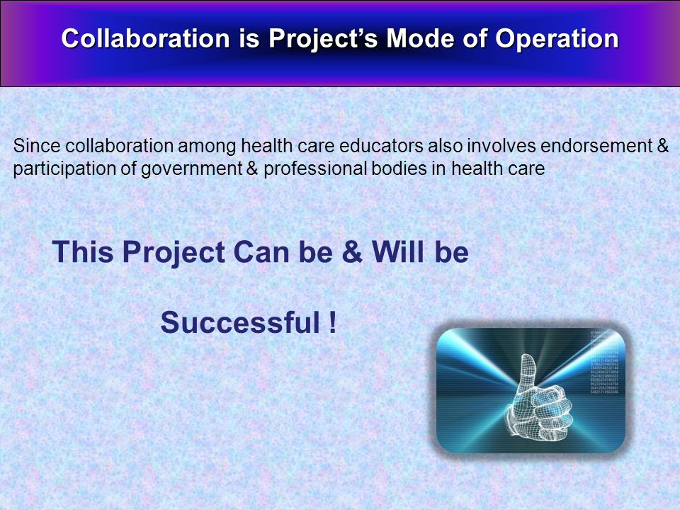 This Project Can be & Will be Collaboration is Projects Mode of Operation Since collaboration among health care educators also involves endorsement & participation of government & professional bodies in health care Successful !