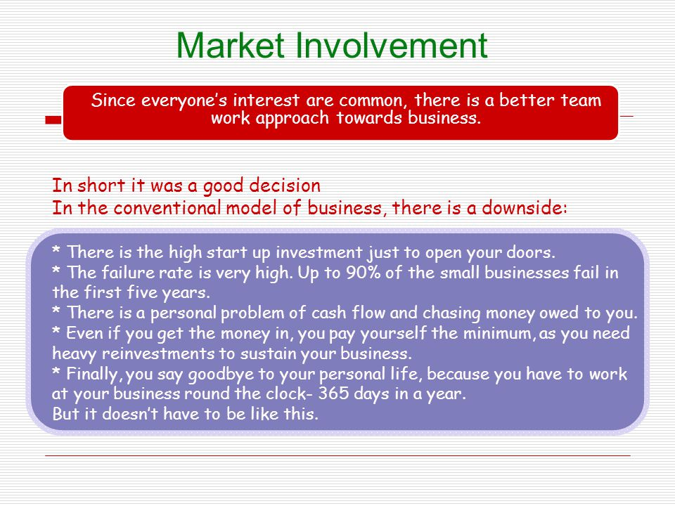 Market Involvement Since everyones interest are common, there is a better team work approach towards business. In short it was a good decision In the