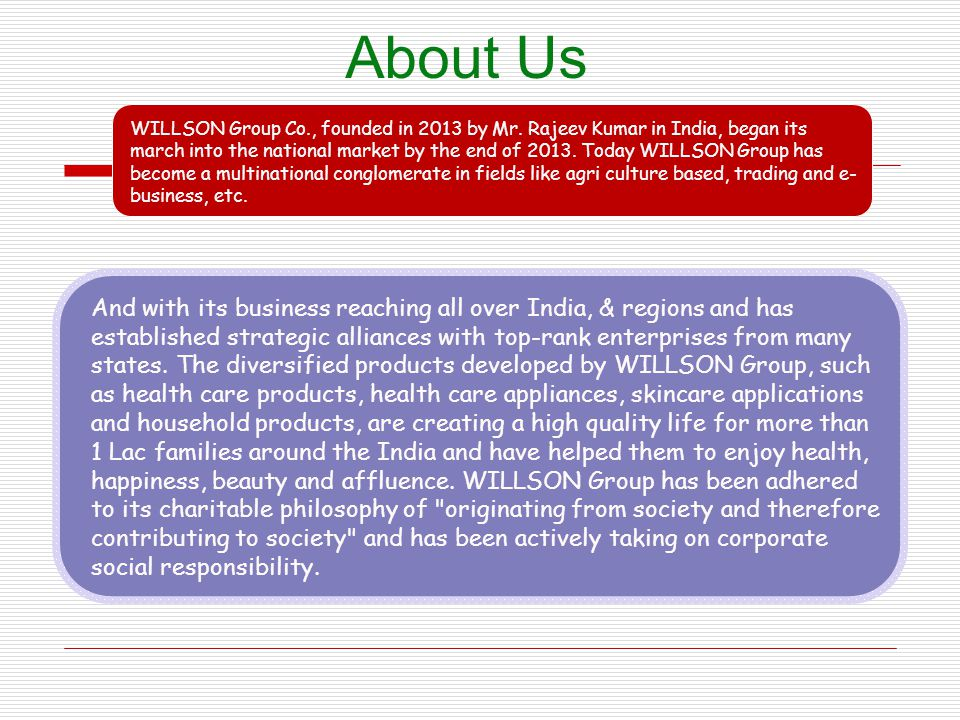 About Us WILLSON Group Co., founded in 2013 by Mr. Rajeev Kumar in India, began its march into the national market by the end of 2013. Today WILLSON G
