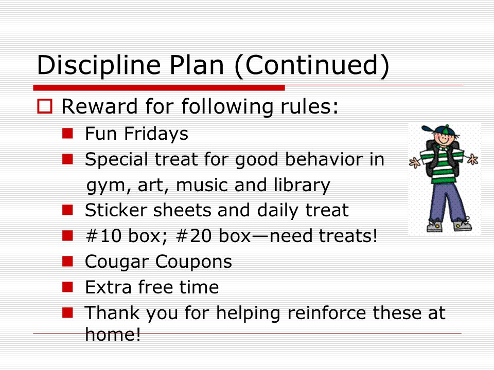 Discipline Plan (Continued) Reward for following rules: Fun Fridays Special treat for good behavior in gym, art, music and library Sticker sheets and daily treat #10 box; #20 boxneed treats.