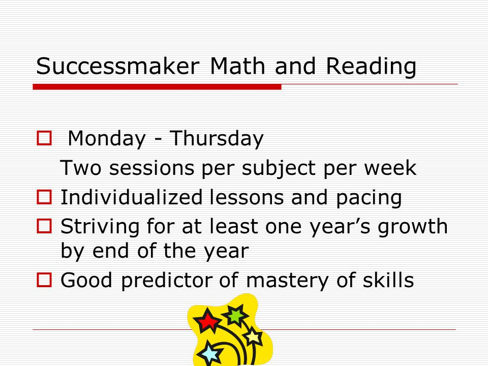 Successmaker Math and Reading Monday - Thursday Two sessions per subject per week Individualized lessons and pacing Striving for at least one years growth by end of the year Good predictor of mastery of skills