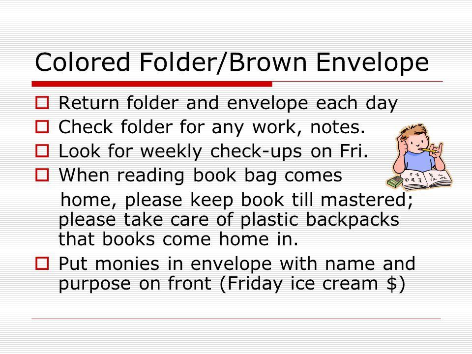 Colored Folder/Brown Envelope Return folder and envelope each day Check folder for any work, notes.