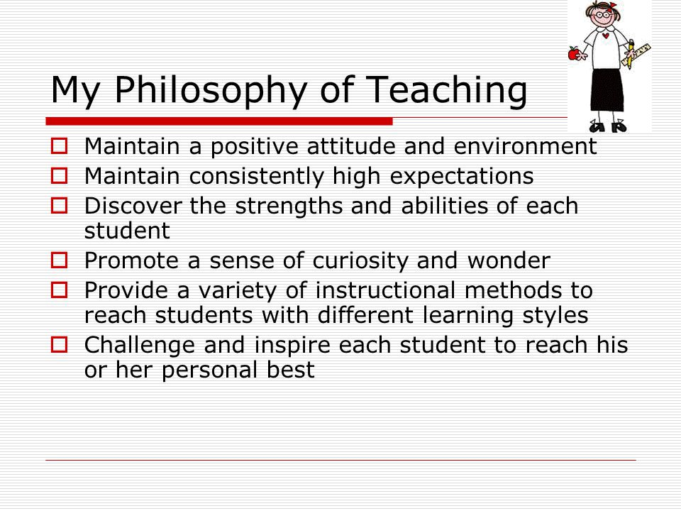 My Philosophy of Teaching Maintain a positive attitude and environment Maintain consistently high expectations Discover the strengths and abilities of each student Promote a sense of curiosity and wonder Provide a variety of instructional methods to reach students with different learning styles Challenge and inspire each student to reach his or her personal best