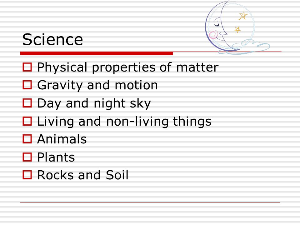 Science Physical properties of matter Gravity and motion Day and night sky Living and non-living things Animals Plants Rocks and Soil