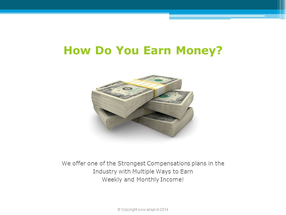 How Do You Earn Money? We offer one of the Strongest Compensations plans in the Industry with Multiple Ways to Earn Weekly and Monthly Income! © Copyr