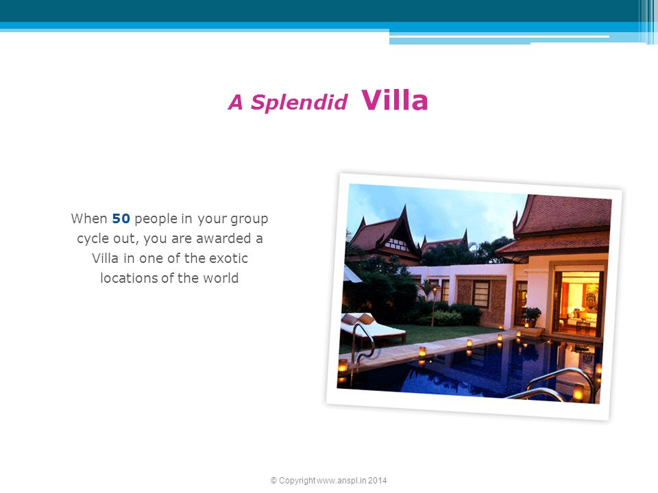 When 50 people in your group cycle out, you are awarded a Villa in one of the exotic locations of the world A Splendid Villa © Copyright www.anspl.in 2014