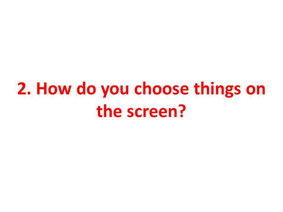 2. How do you choose things on the screen