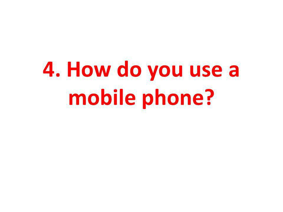 4. How do you use a mobile phone