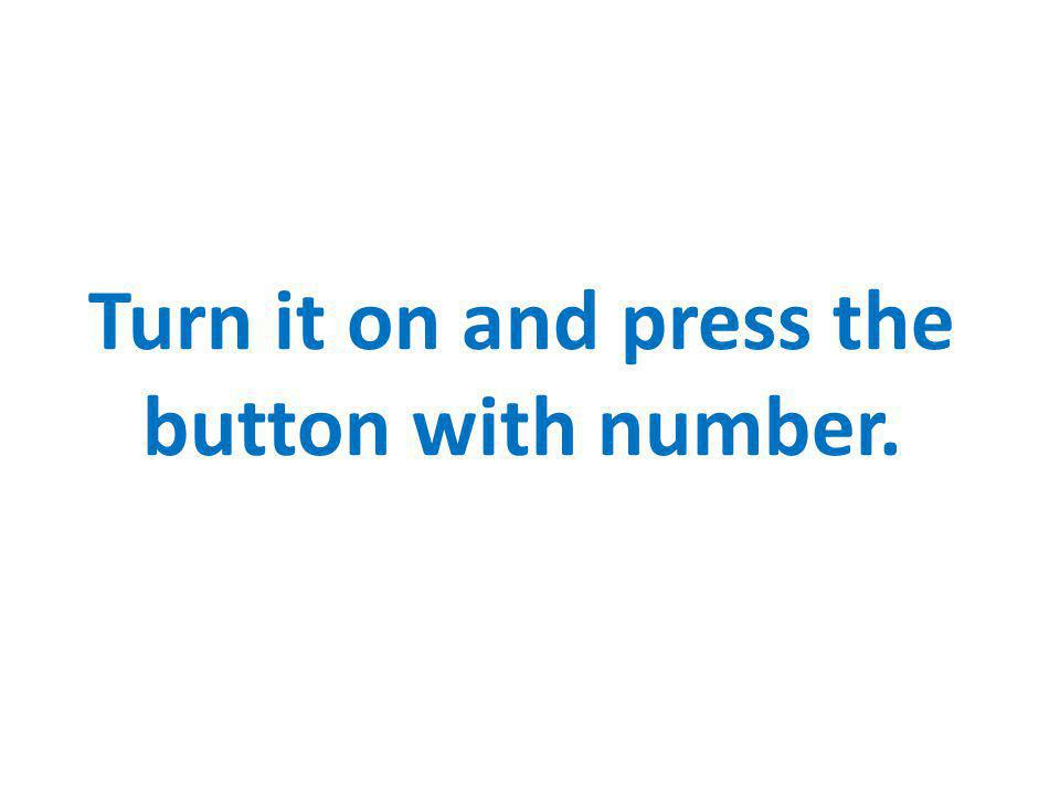 Turn it on and press the button with number.