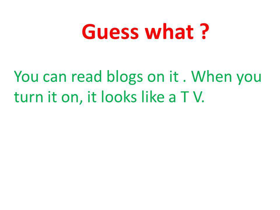 Guess what You can read blogs on it. When you turn it on, it looks like a T V.