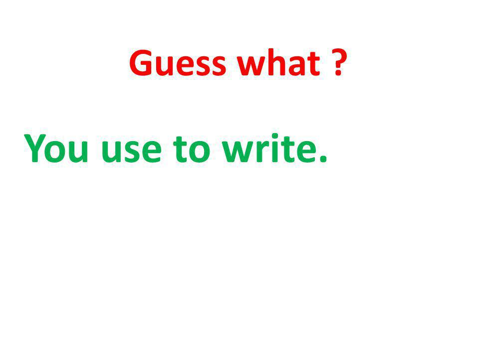 Guess what You use to write.