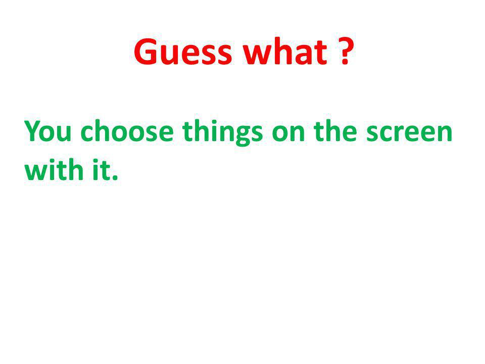 Guess what You choose things on the screen with it.