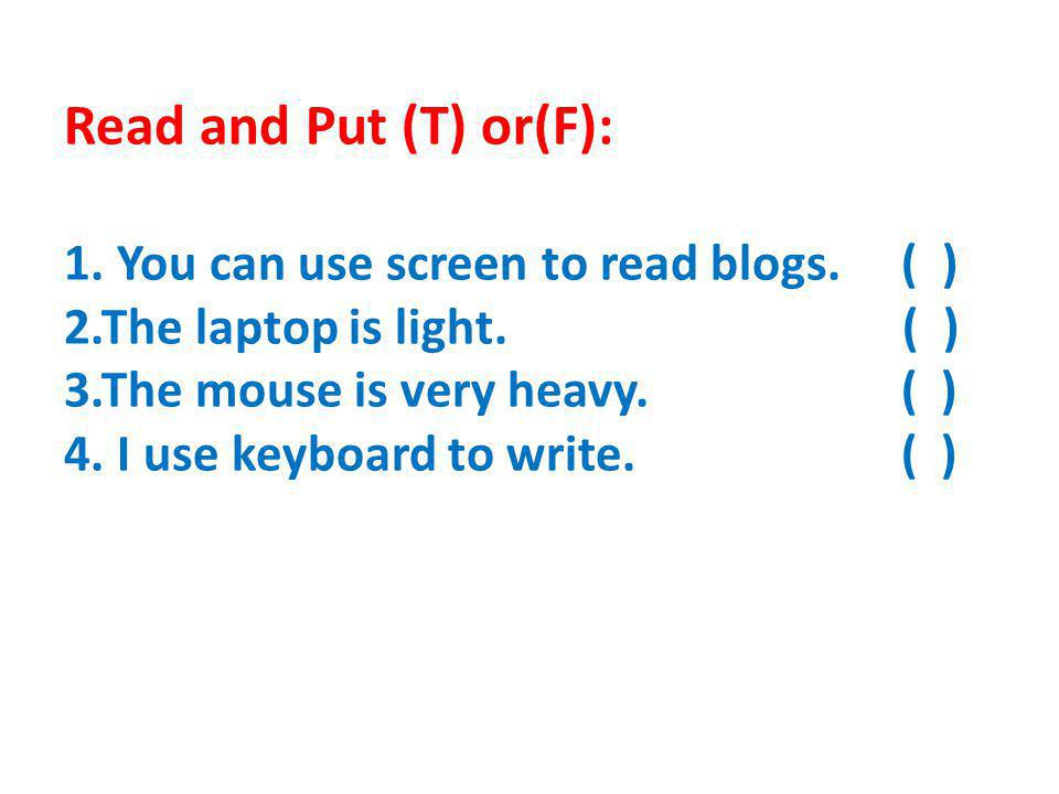 Read and Put (T) or(F): 1. You can use screen to read blogs.